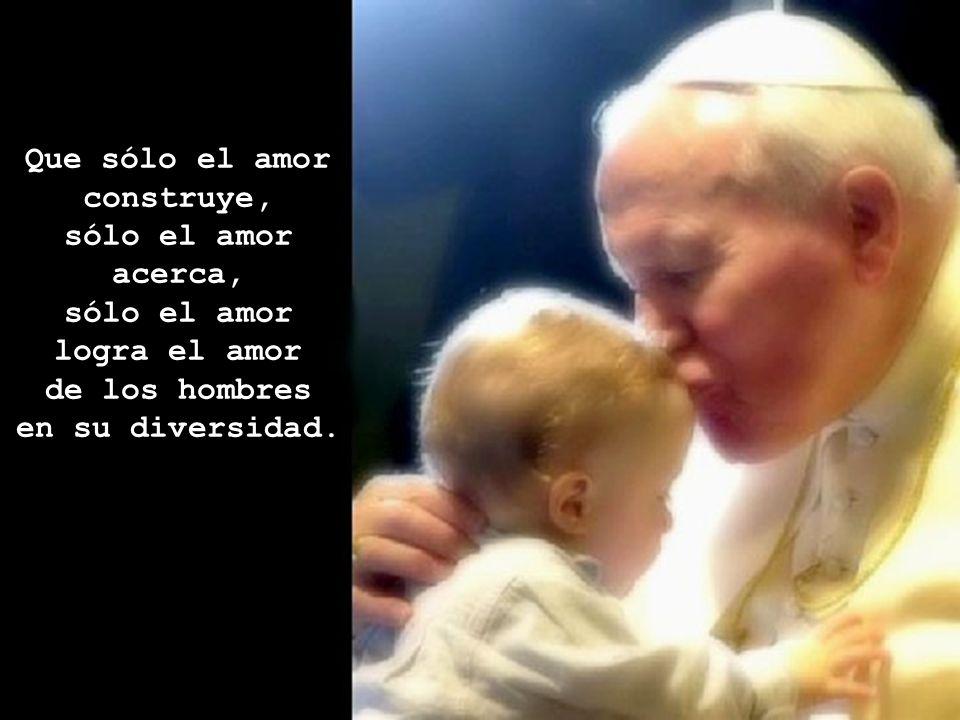 Que sólo el amor construye, sólo el amor acerca, sólo el amor logra el amor de los hombres en su diversidad.