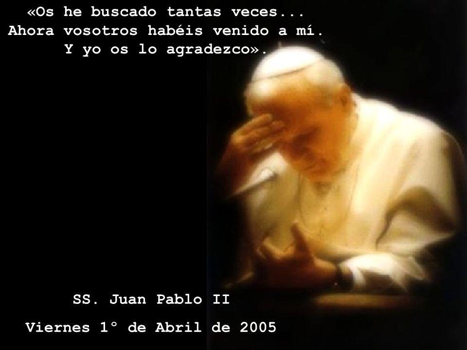 «Os he buscado tantas veces... Ahora vosotros habéis venido a mí. Y yo os lo agradezco». SS. Juan Pablo II Viernes 1º de Abril de 2005