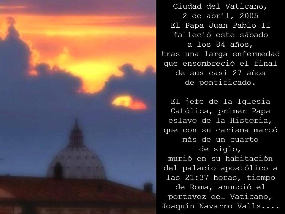 Ciudad del Vaticano, 2 de abril, 2005 El Papa Juan Pablo II falleció este sábado a los 84 años, tras una larga enfermedad que ensombreció el final de