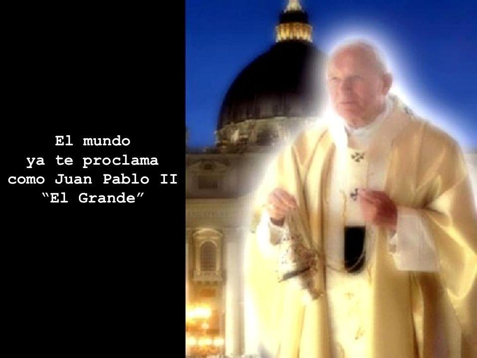 El mundo ya te proclama como Juan Pablo II El Grande