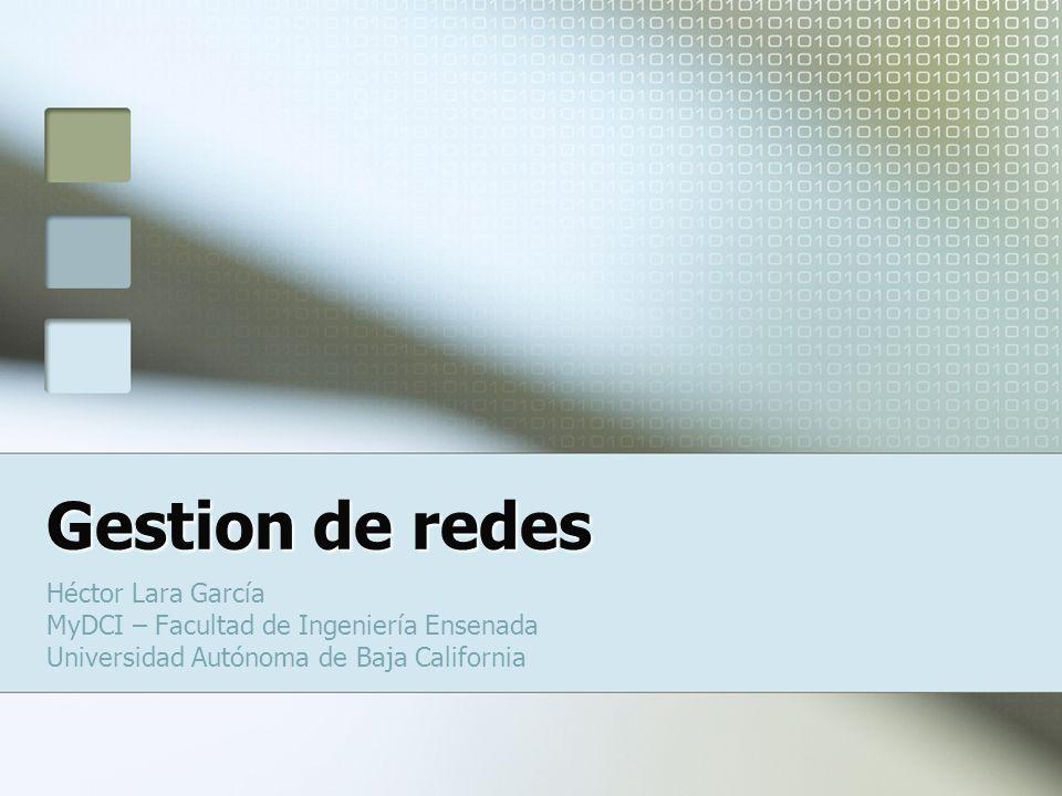 Gestion de redes Héctor Lara García MyDCI – Facultad de Ingeniería Ensenada Universidad Autónoma de Baja California