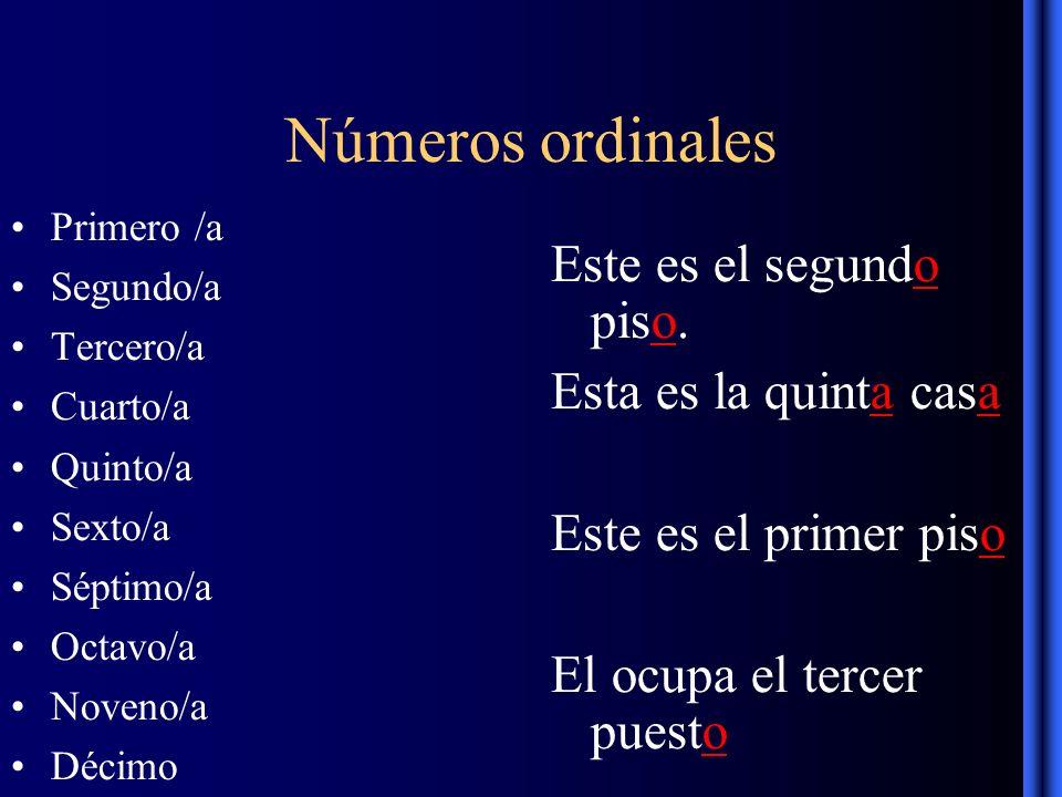 Números ordinales Primero /a Segundo/a Tercero/a Cuarto/a Quinto/a Sexto/a Séptimo/a Octavo/a Noveno/a Décimo Este es el segundo piso.