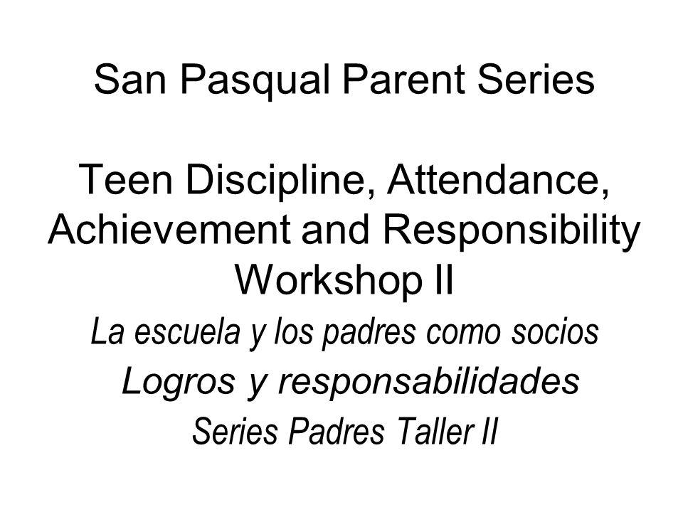 San Pasqual Parent Series Teen Discipline, Attendance, Achievement and Responsibility Workshop II La escuela y los padres como socios Logros y respons