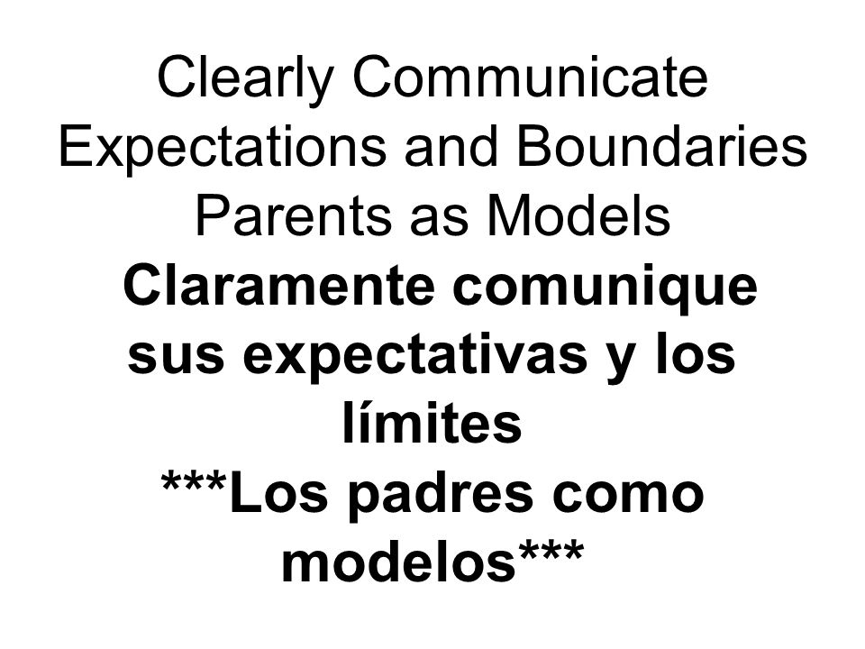 Clearly Communicate Expectations and Boundaries Parents as Models Claramente comunique sus expectativas y los límites ***Los padres como modelos***