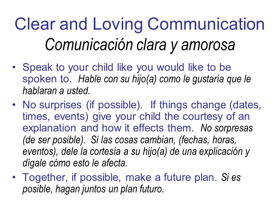 Clear and Loving Communication Comunicación clara y amorosa Speak to your child like you would like to be spoken to.