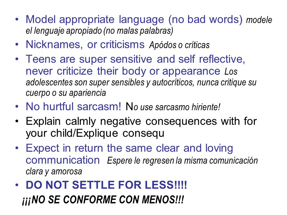 Model appropriate language (no bad words) modele el lenguaje apropiado (no malas palabras) Nicknames, or criticisms Apódos o críticas Teens are super sensitive and self reflective, never criticize their body or appearance Los adolescentes son super sensibles y autocríticos, nunca critique su cuerpo o su apariencia No hurtful sarcasm.