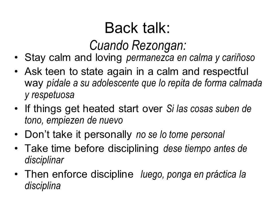 Back talk: Cuando Rezongan: Stay calm and loving permanezca en calma y cariñoso Ask teen to state again in a calm and respectful way pídale a su adolescente que lo repita de forma calmada y respetuosa If things get heated start over Si las cosas suben de tono, empiezen de nuevo Dont take it personally no se lo tome personal Take time before disciplining dese tiempo antes de disciplinar Then enforce discipline luego, ponga en práctica la disciplina