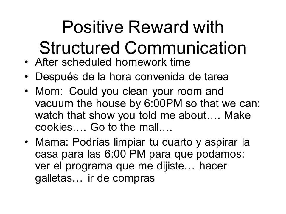 Positive Reward with Structured Communication After scheduled homework time Después de la hora convenida de tarea Mom: Could you clean your room and vacuum the house by 6:00PM so that we can: watch that show you told me about….