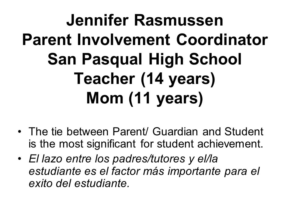 Jennifer Rasmussen Parent Involvement Coordinator San Pasqual High School Teacher (14 years) Mom (11 years) The tie between Parent/ Guardian and Student is the most significant for student achievement.