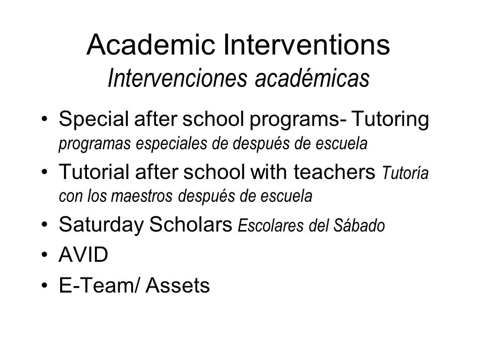 Academic Interventions Intervenciones académicas Special after school programs- Tutoring programas especiales de después de escuela Tutorial after school with teachers Tutoría con los maestros después de escuela Saturday Scholars Escolares del Sábado AVID E-Team/ Assets