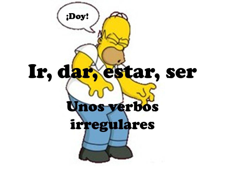 ¡Doy! Ir, dar, estar, ser Unos verbos irregulares