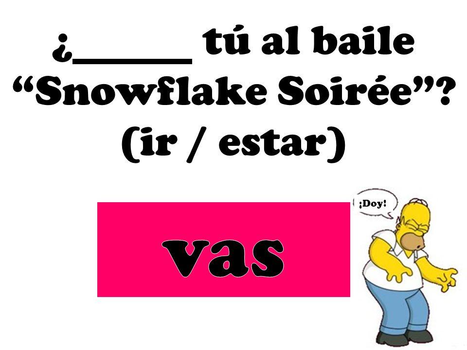 ¿ tú al baile Snowflake Soirée? (ir / estar) ¡Doy!