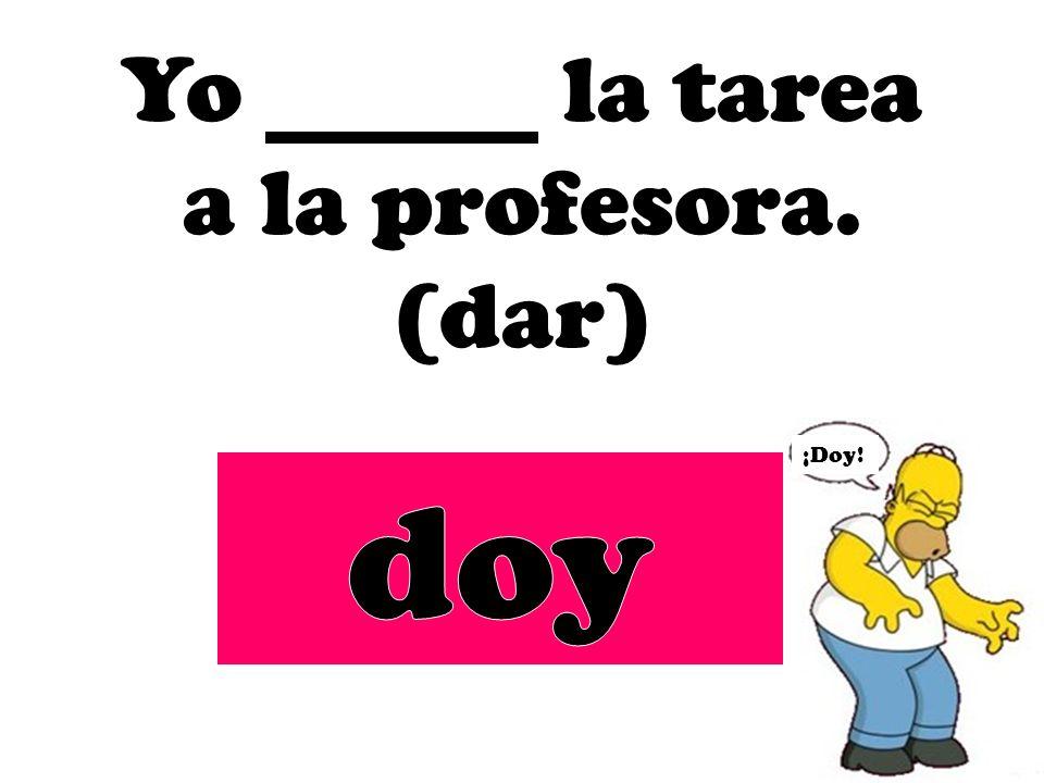 Yo la tarea a la profesora. (dar) ¡Doy!