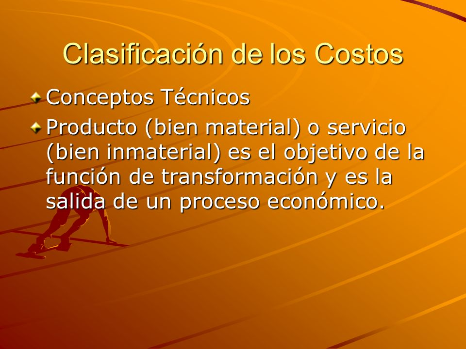 Clasificación de los Costos Conceptos Técnicos Producto (bien material) o servicio (bien inmaterial) es el objetivo de la función de transformación y