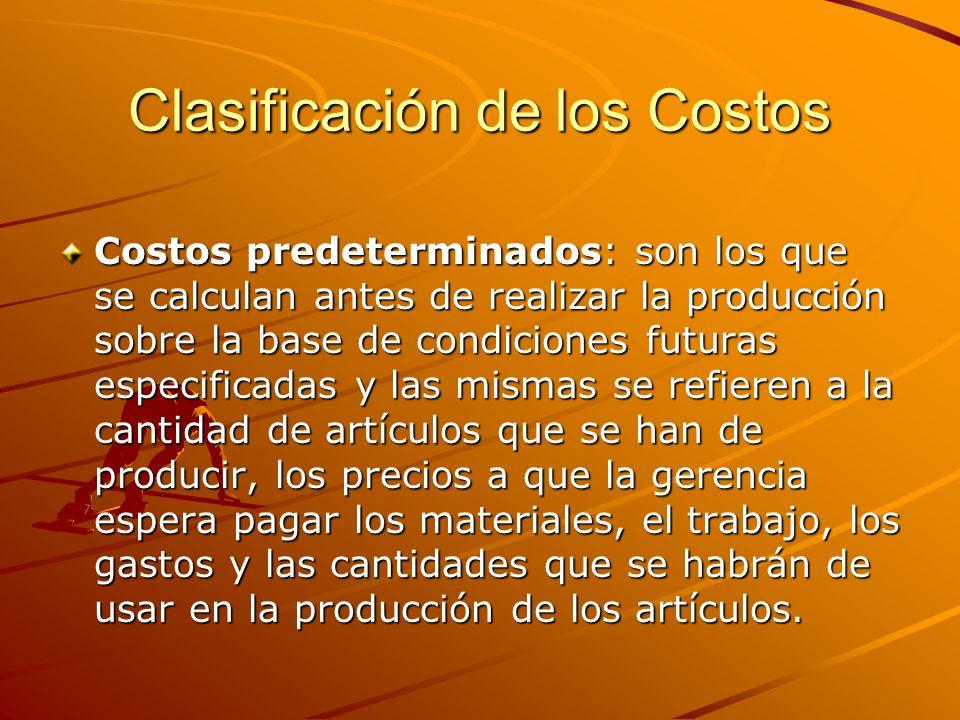 Clasificación de los Costos Costos predeterminados: son los que se calculan antes de realizar la producción sobre la base de condiciones futuras espec