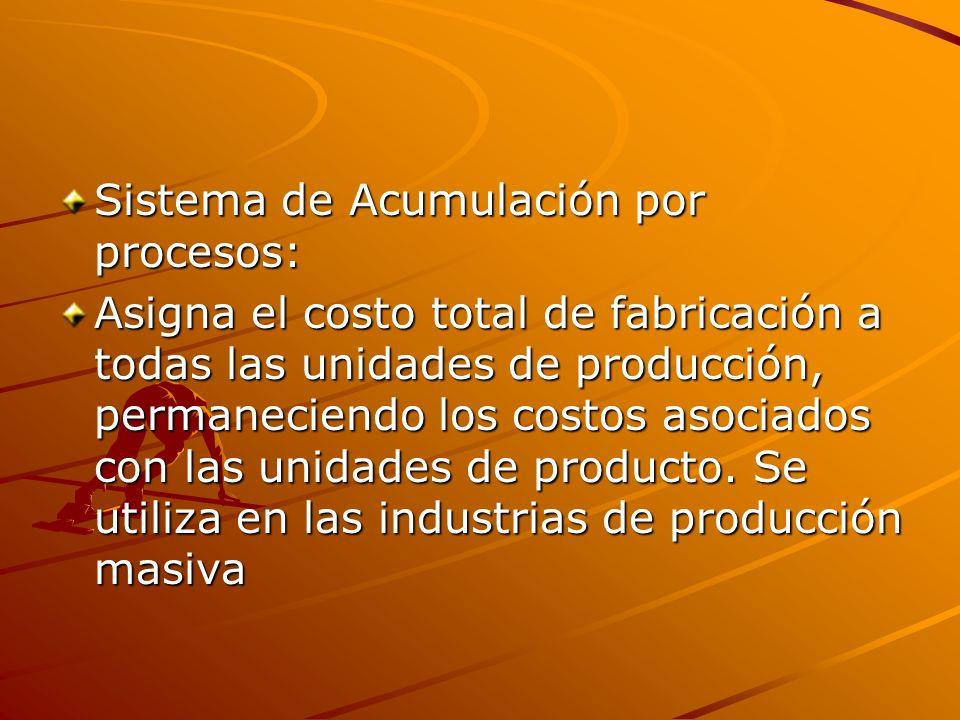 Sistema de Acumulación por procesos: Asigna el costo total de fabricación a todas las unidades de producción, permaneciendo los costos asociados con l