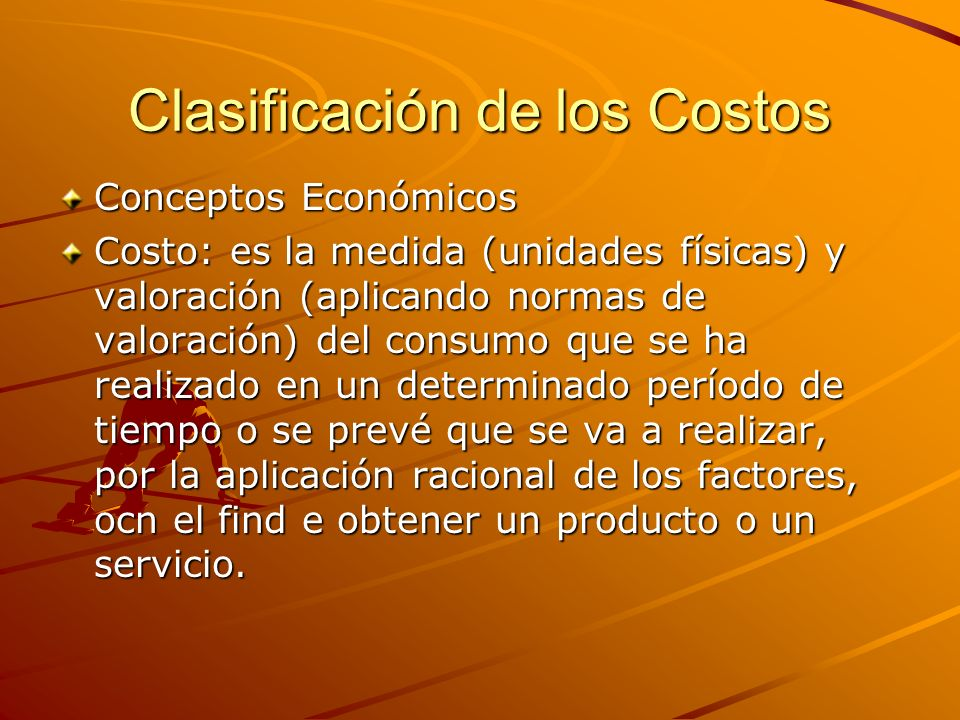 Clasificación de los Costos Conceptos Económicos Costo: es la medida (unidades físicas) y valoración (aplicando normas de valoración) del consumo que