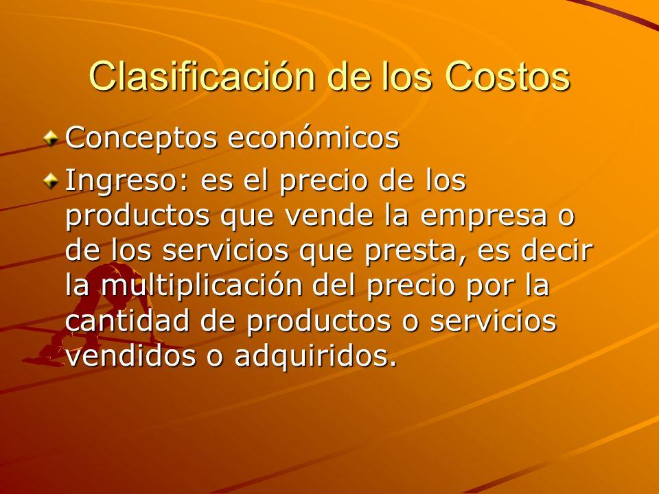 Clasificación de los Costos Conceptos económicos Ingreso: es el precio de los productos que vende la empresa o de los servicios que presta, es decir l