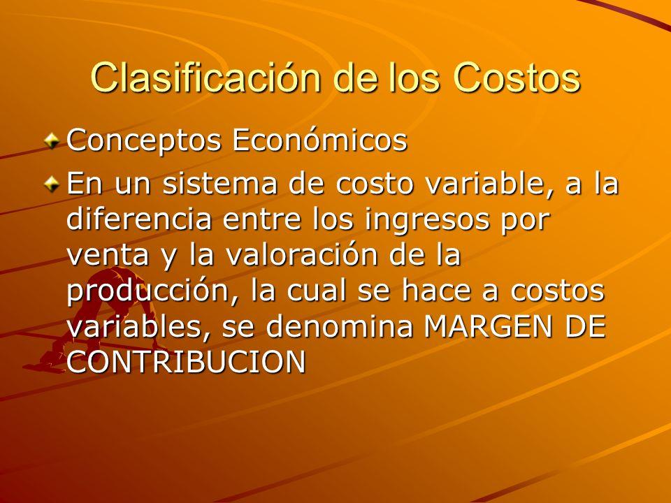 Clasificación de los Costos Conceptos Económicos En un sistema de costo variable, a la diferencia entre los ingresos por venta y la valoración de la p
