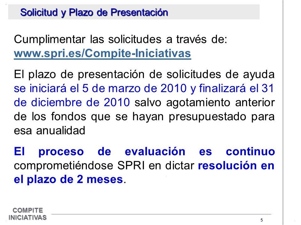 5 COMPITE INICIATIVAS Cumplimentar las solicitudes a través de: www.spri.es/Compite-Iniciativas El plazo de presentación de solicitudes de ayuda se iniciará el 5 de marzo de 2010 y finalizará el 31 de diciembre de 2010 salvo agotamiento anterior de los fondos que se hayan presupuestado para esa anualidad El proceso de evaluación es continuo comprometiéndose SPRI en dictar resolución en el plazo de 2 meses.