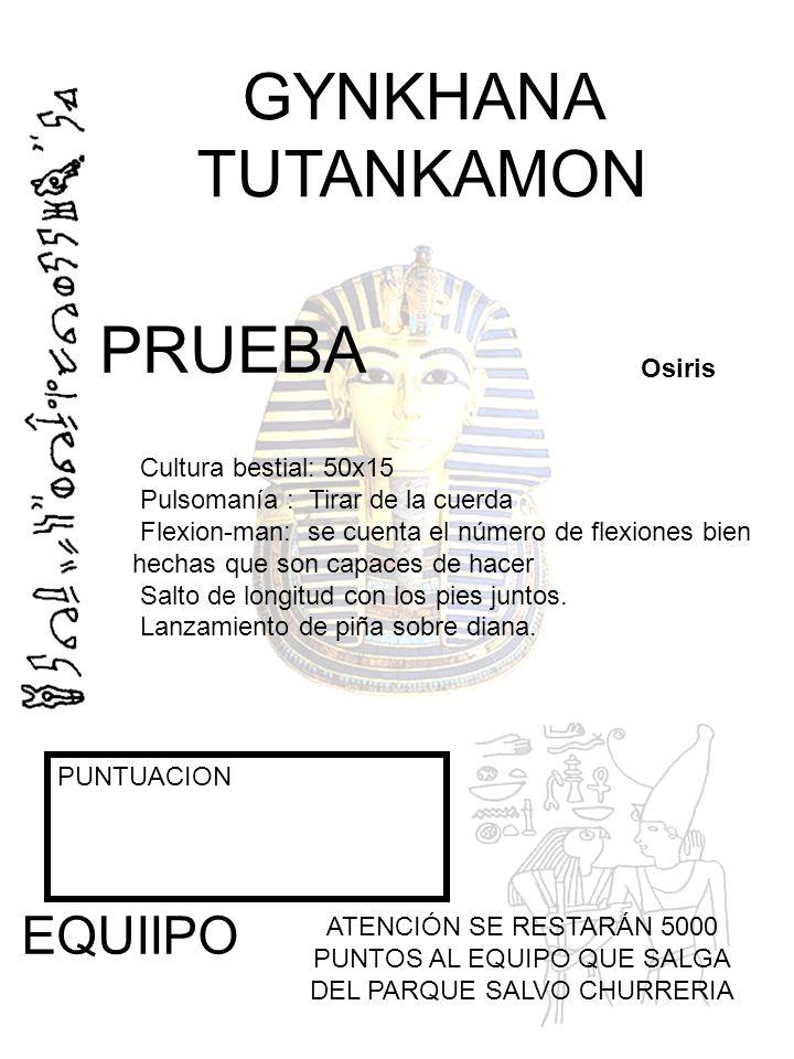 GYNKHANA TUTANKAMON PUNTUACION EQUIIPO ATENCIÓN SE RESTARÁN 5000 PUNTOS AL EQUIPO QUE SALGA DEL PARQUE SALVO CHURRERIA Osiris PRUEBA Cultura bestial: