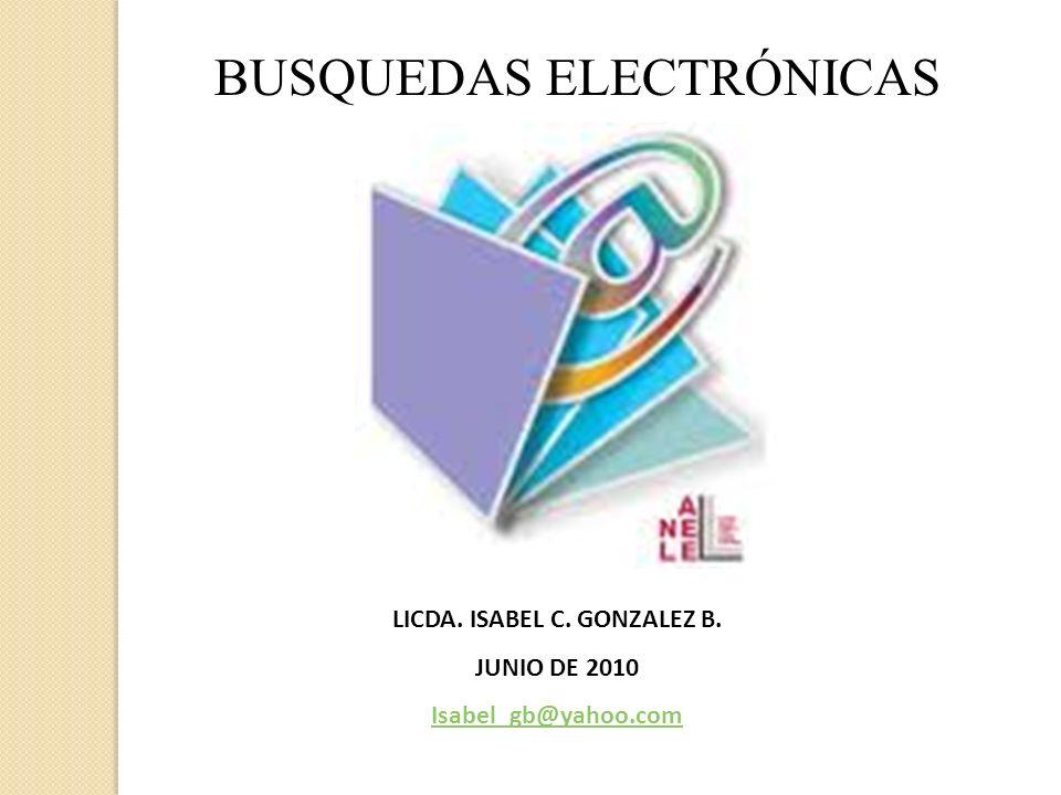 BUSQUEDAS ELECTRÓNICAS LICDA. ISABEL C. GONZALEZ B. JUNIO DE 2010 Isabel_gb@yahoo.com
