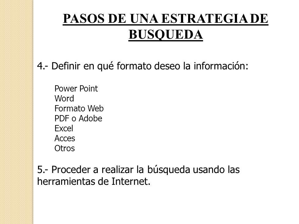 PASOS DE UNA ESTRATEGIA DE BUSQUEDA 4.- Definir en qué formato deseo la información: Power Point Word Formato Web PDF o Adobe Excel Acces Otros 5.- Pr