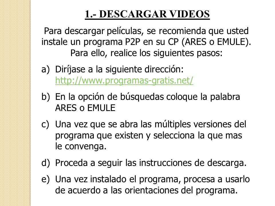1.- DESCARGAR VIDEOS Para descargar películas, se recomienda que usted instale un programa P2P en su CP (ARES o EMULE). Para ello, realice los siguien