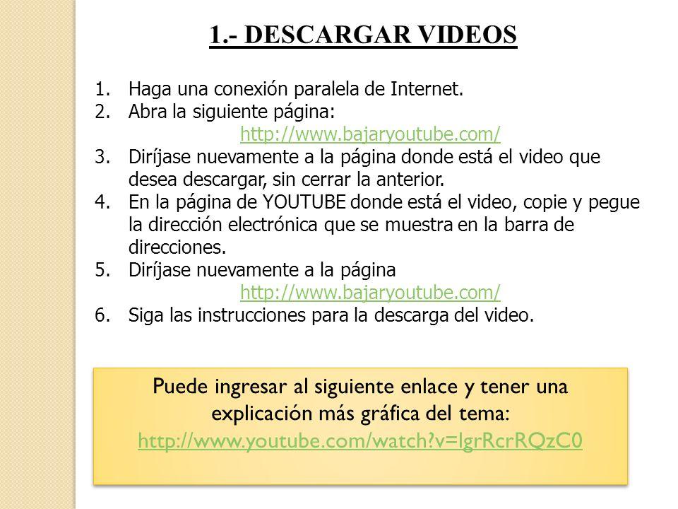 1.- DESCARGAR VIDEOS 1.Haga una conexión paralela de Internet. 2.Abra la siguiente página: http://www.bajaryoutube.com/ 3.Diríjase nuevamente a la pág
