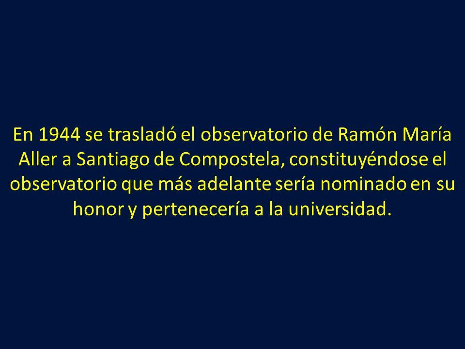 En 1944 se trasladó el observatorio de Ramón María Aller a Santiago de Compostela, constituyéndose el observatorio que más adelante sería nominado en