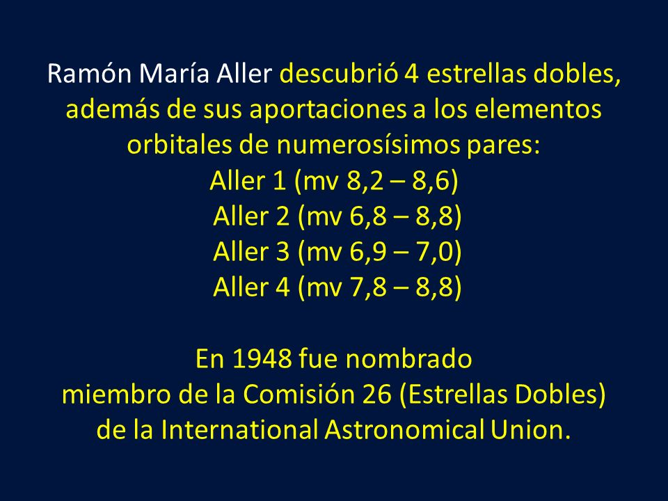 Ramón María Aller descubrió 4 estrellas dobles, además de sus aportaciones a los elementos orbitales de numerosísimos pares: Aller 1 (mv 8,2 – 8,6) Al