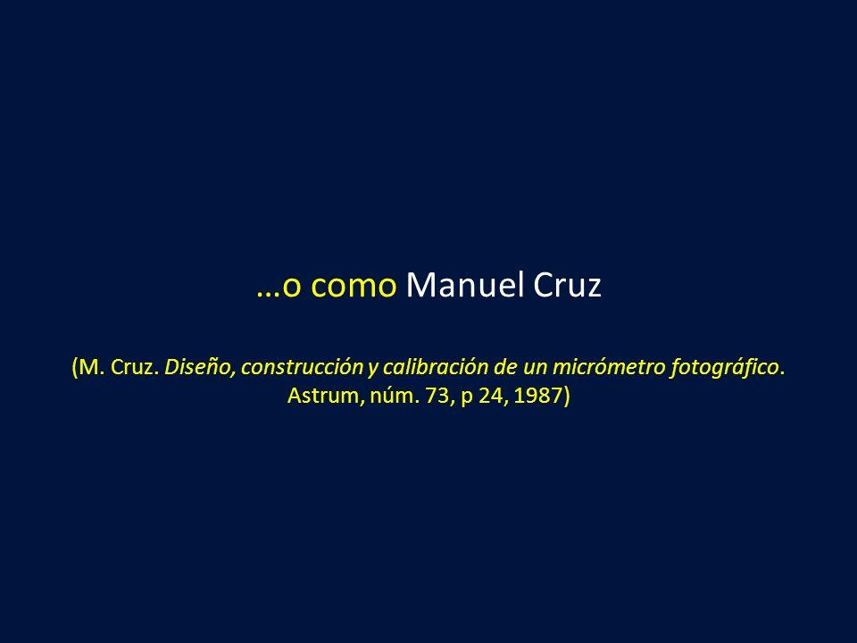 …o como Manuel Cruz (M. Cruz. Diseño, construcción y calibración de un micrómetro fotográfico. Astrum, núm. 73, p 24, 1987)
