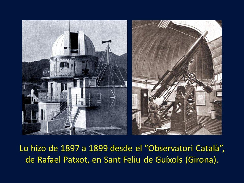Lo hizo de 1897 a 1899 desde el Observatori Català, de Rafael Patxot, en Sant Feliu de Guíxols (Girona).