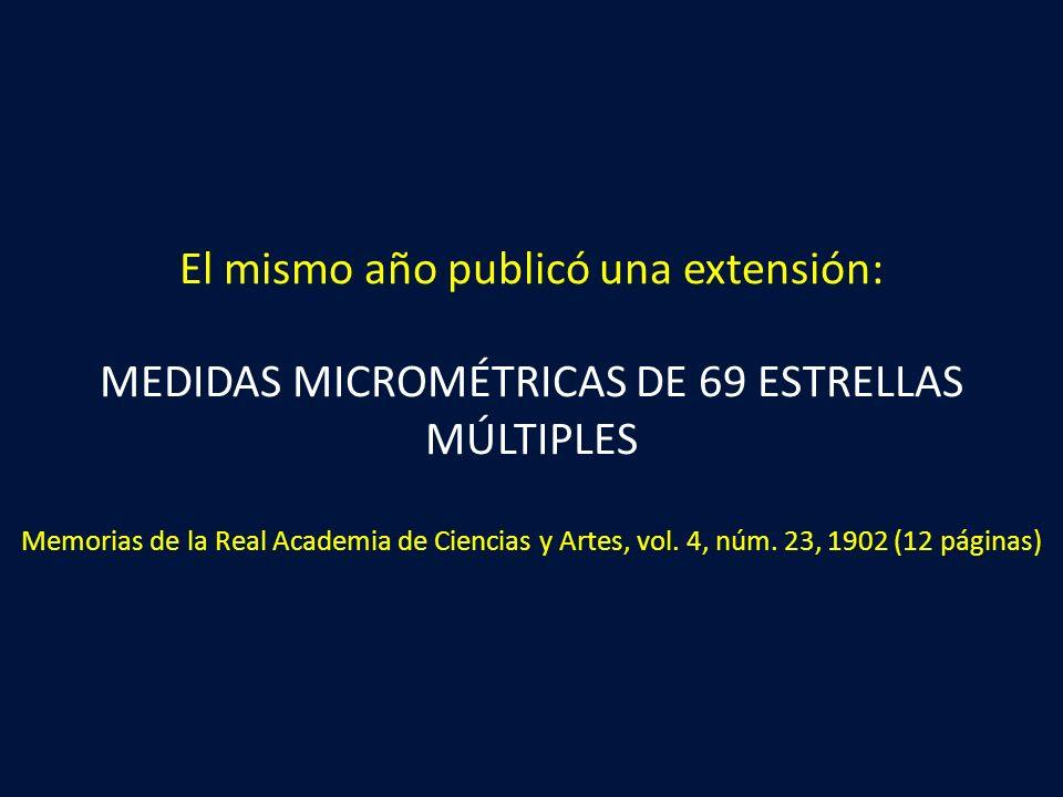 El mismo año publicó una extensión: MEDIDAS MICROMÉTRICAS DE 69 ESTRELLAS MÚLTIPLES Memorias de la Real Academia de Ciencias y Artes, vol. 4, núm. 23,