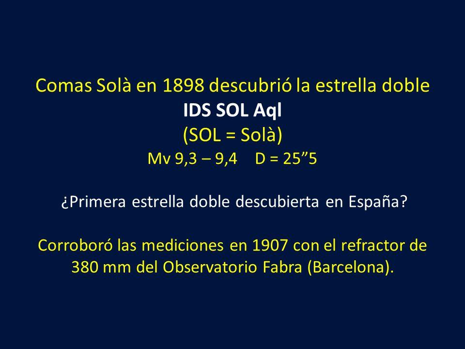 Comas Solà en 1898 descubrió la estrella doble IDS SOL Aql (SOL = Solà) Mv 9,3 – 9,4 D = 255 ¿Primera estrella doble descubierta en España? Corroboró