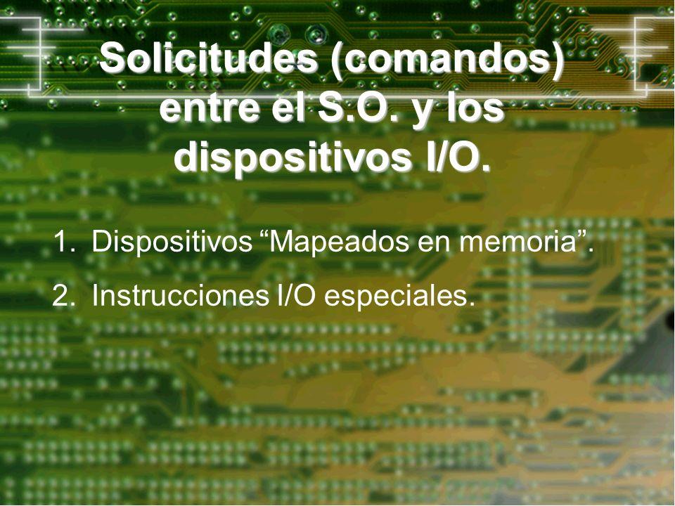 Solicitudes (comandos) entre el S.O. y los dispositivos I/O. 1.Dispositivos Mapeados en memoria. 2.Instrucciones I/O especiales.