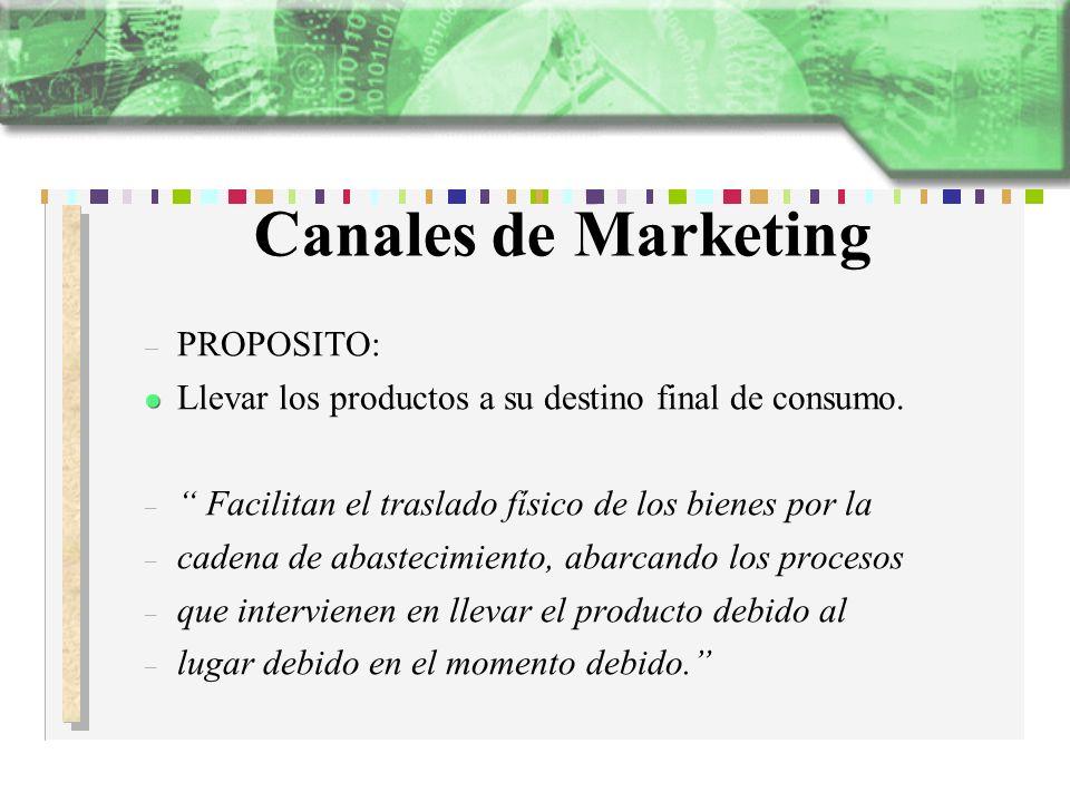 Canales de Marketing – PROPOSITO: Llevar los productos a su destino final de consumo. – Facilitan el traslado físico de los bienes por la – cadena de