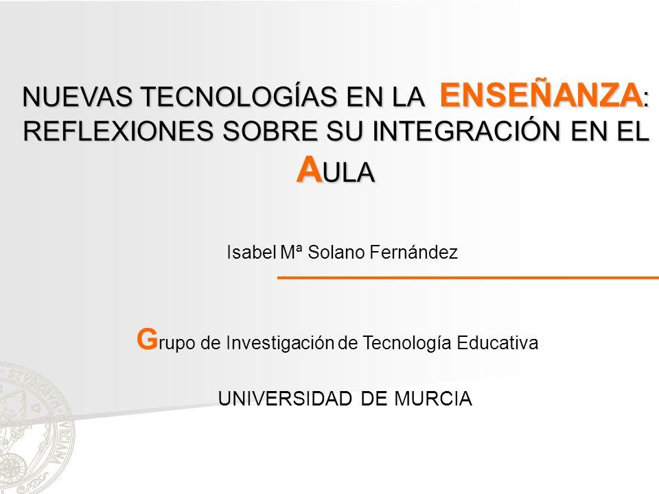 Isabel Mª Solano Fernández UNIVERSIDAD DE MURCIA G rupo de Investigación de Tecnología Educativa NUEVAS TECNOLOGÍAS EN LA ENSEÑANZA : REFLEXIONES SOBR
