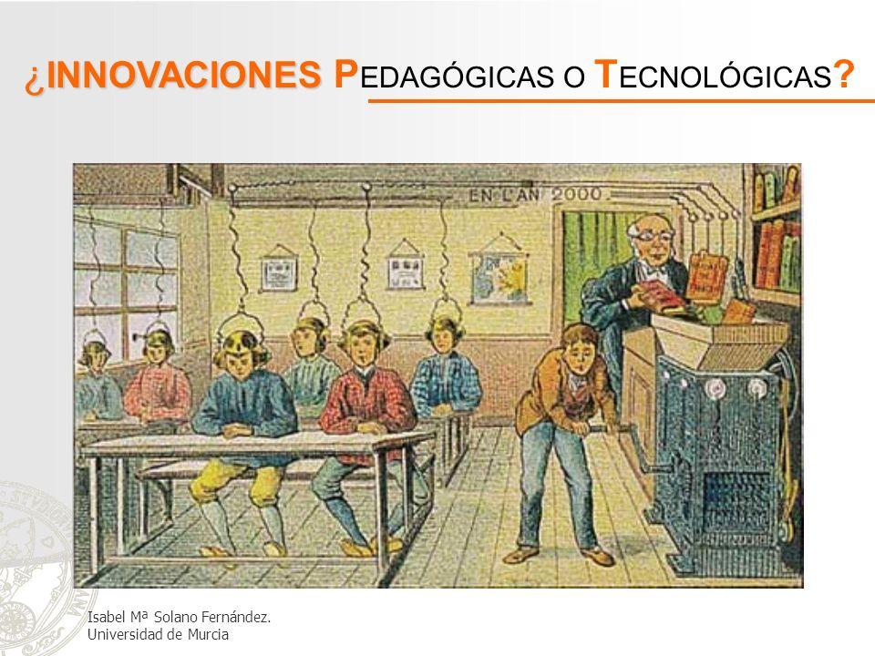 ¿ INNOVACIONES ¿ INNOVACIONES P EDAGÓGICAS O T ECNOLÓGICAS ? Isabel Mª Solano Fernández. Universidad de Murcia