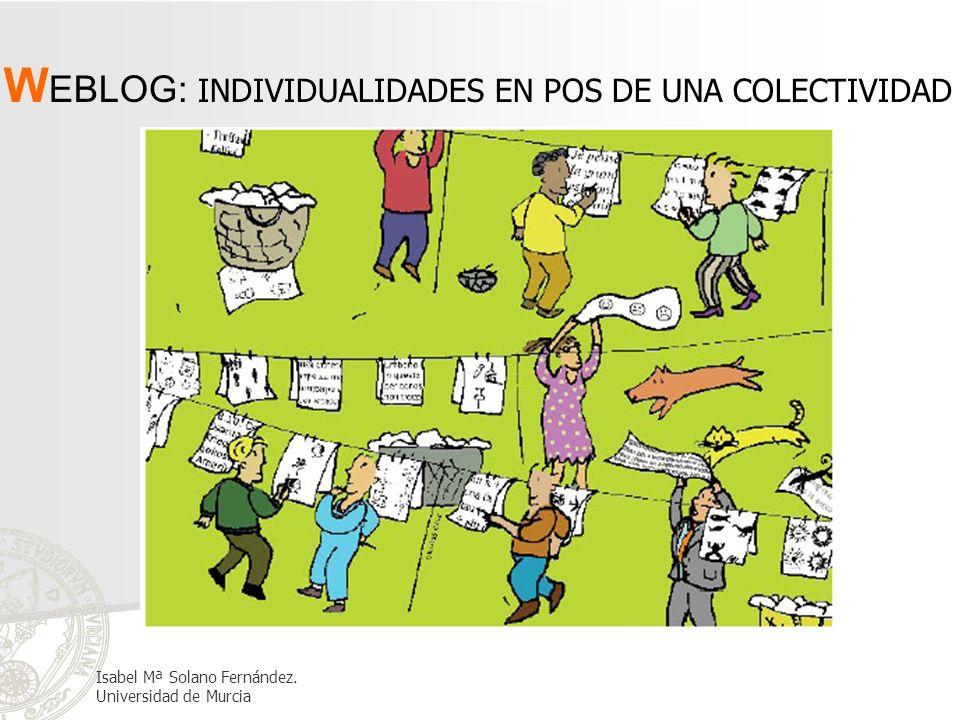 W EBLOG: INDIVIDUALIDADES EN POS DE UNA COLECTIVIDAD Isabel Mª Solano Fernández. Universidad de Murcia