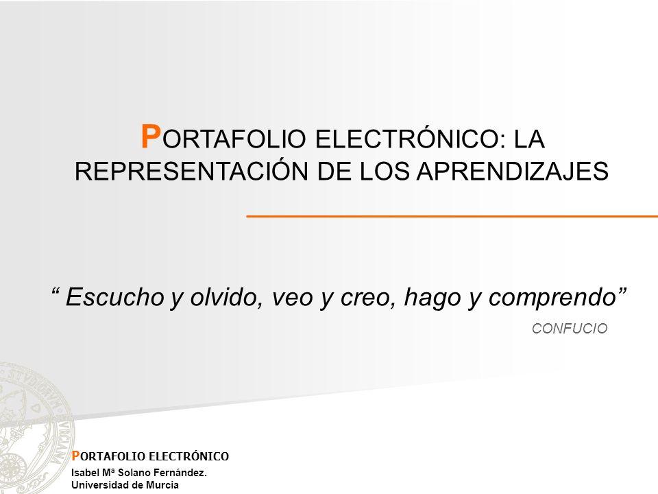 Escucho y olvido, veo y creo, hago y comprendo P ORTAFOLIO ELECTRÓNICO: LA REPRESENTACIÓN DE LOS APRENDIZAJES Isabel Mª Solano Fernández. Universidad