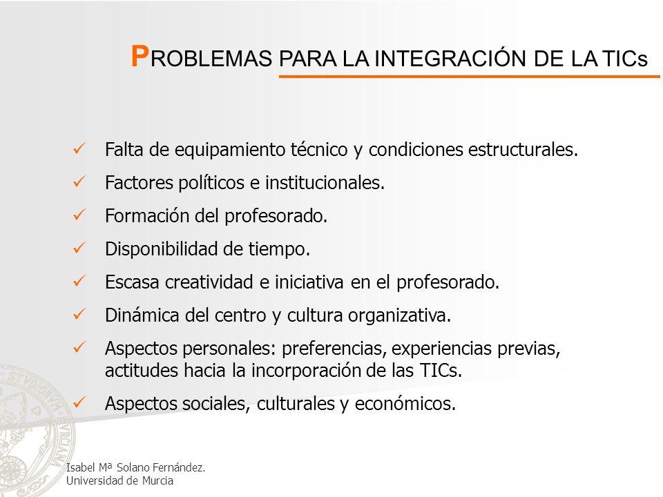 P ROBLEMAS PARA LA INTEGRACIÓN DE LA TICs Falta de equipamiento técnico y condiciones estructurales. Factores políticos e institucionales. Formación d