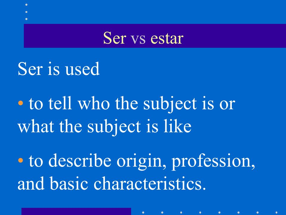 Ser vs estar Ser is used to tell who the subject is or what the subject is like to describe origin, profession, and basic characteristics.
