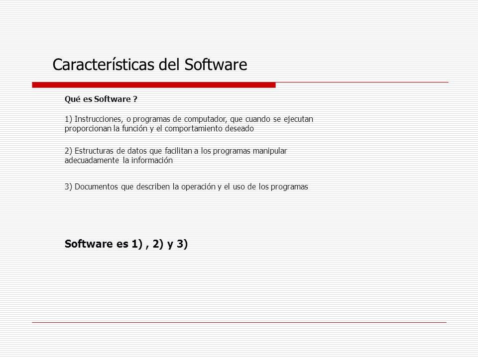 Qué es Software ? 1) Instrucciones, o programas de computador, que cuando se ejecutan proporcionan la función y el comportamiento deseado Característi