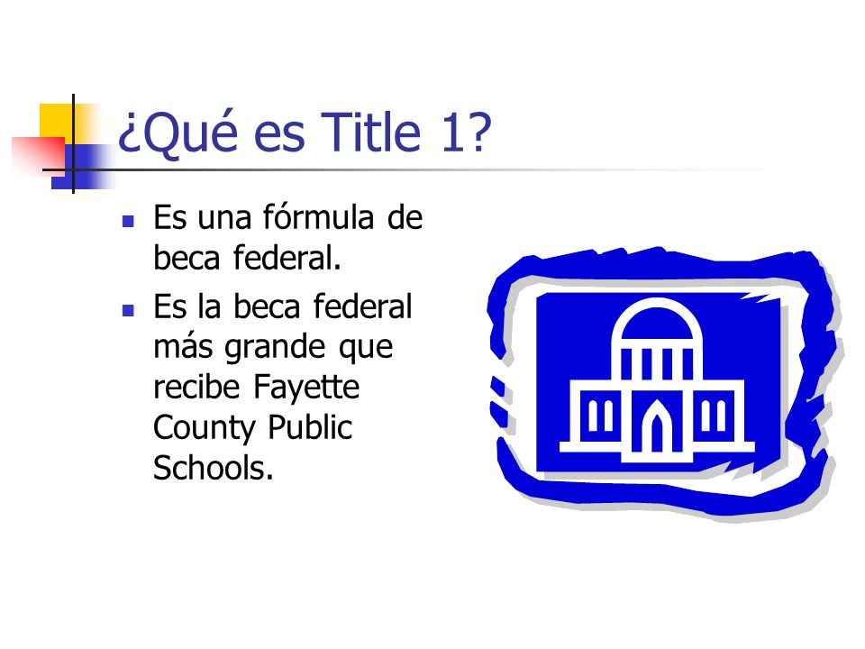¿Qué es Title 1? Es una fórmula de beca federal. Es la beca federal más grande que recibe Fayette County Public Schools.