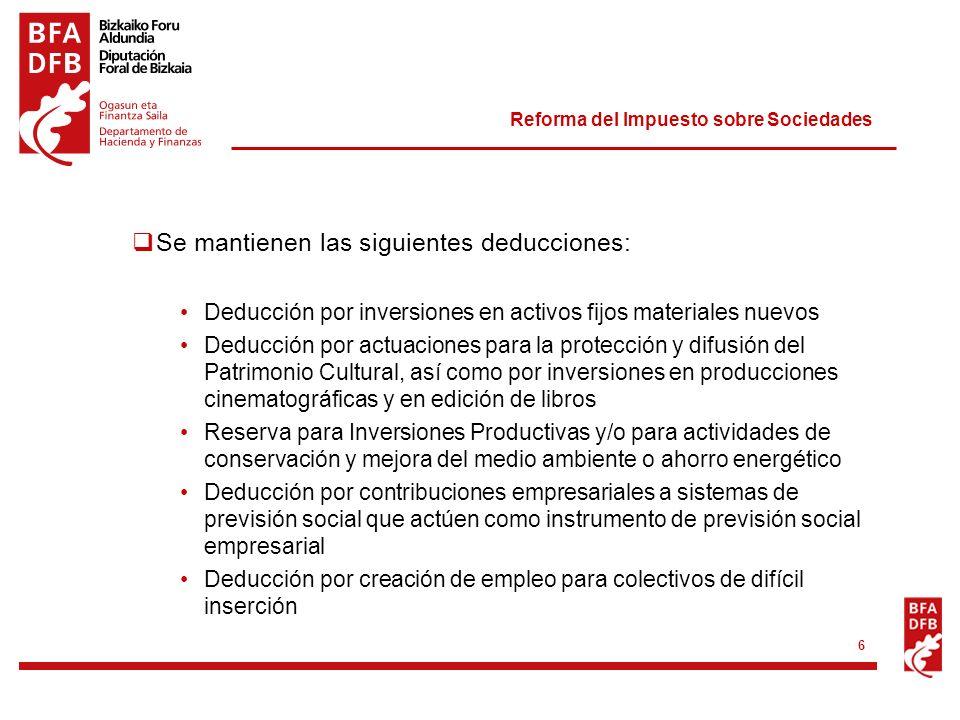 Reforma del Impuesto sobre Sociedades 6 Se mantienen las siguientes deducciones: Deducción por inversiones en activos fijos materiales nuevos Deducció