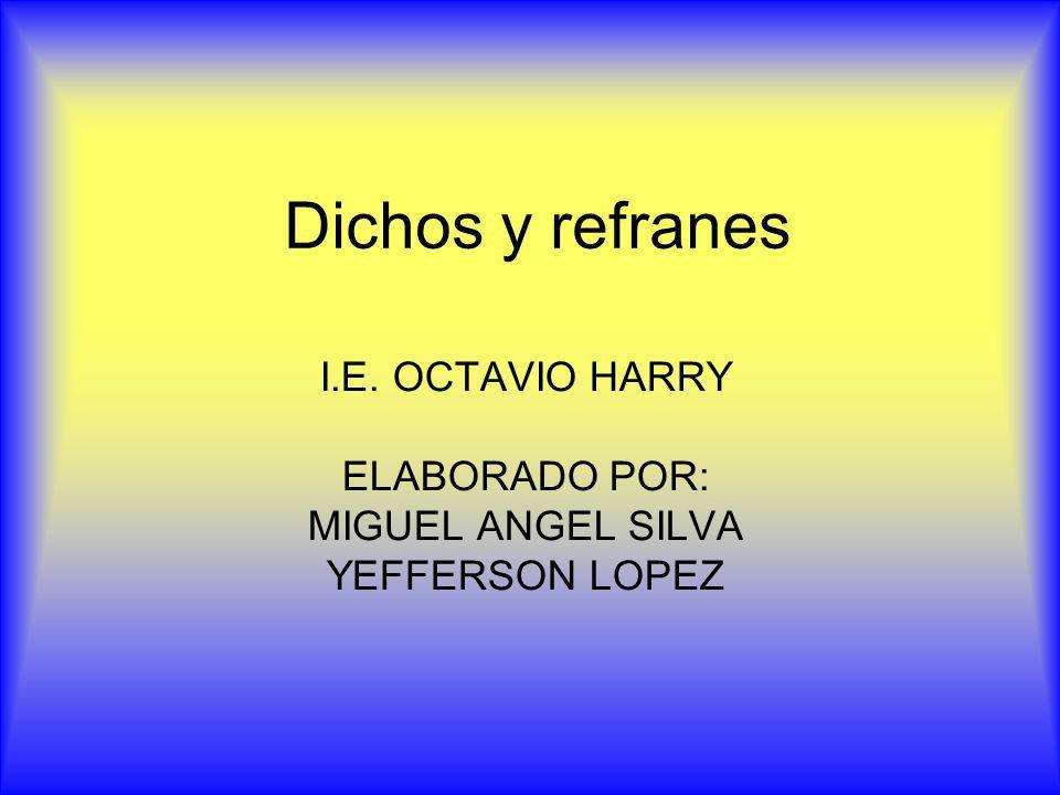 Dichos y refranes I.E. OCTAVIO HARRY ELABORADO POR: MIGUEL ANGEL SILVA YEFFERSON LOPEZ