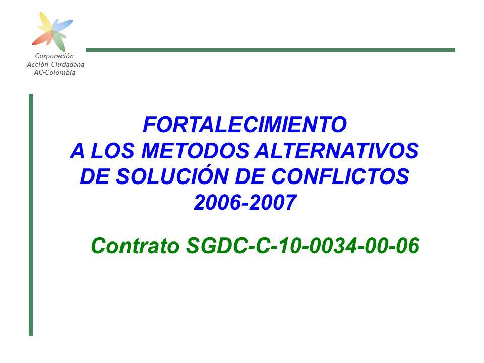 Corporación Acción Ciudadana AC-Colombia FORTALECIMIENTO A LOS METODOS ALTERNATIVOS DE SOLUCIÓN DE CONFLICTOS 2006-2007 Contrato SGDC-C-10-0034-00-06