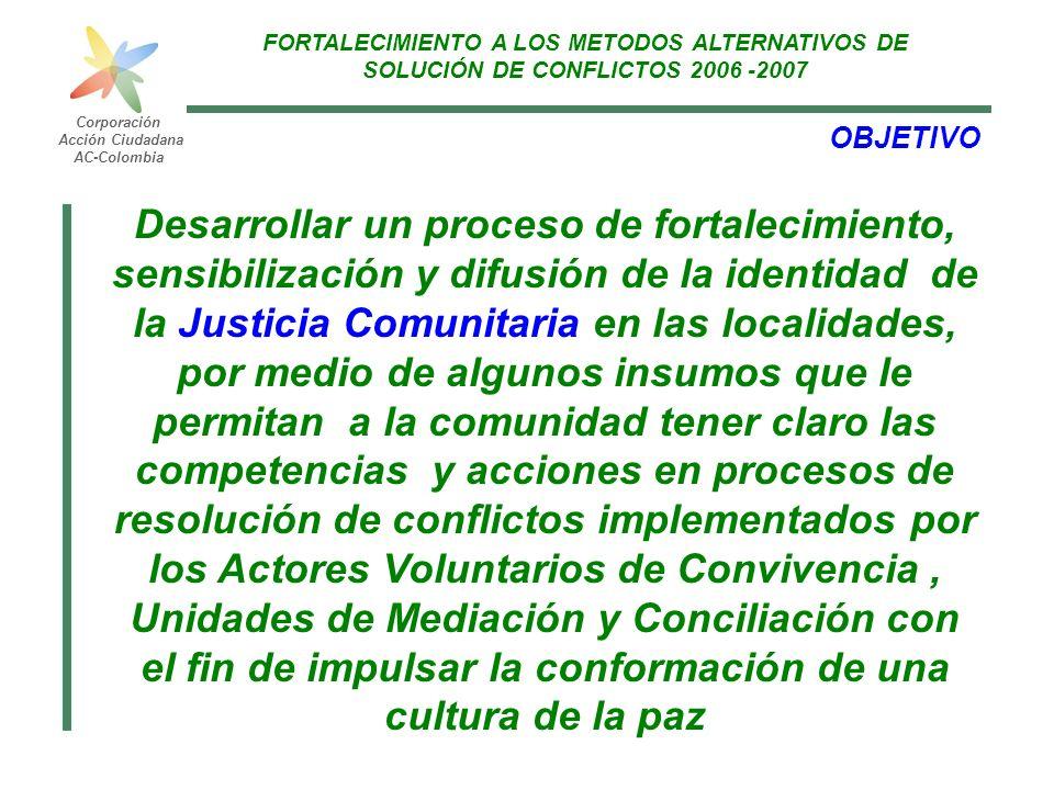 FORTALECIMIENTO A LOS METODOS ALTERNATIVOS DE SOLUCIÓN DE CONFLICTOS 2006 -2007 Corporación Acción Ciudadana AC-Colombia OBJETIVO Desarrollar un proce