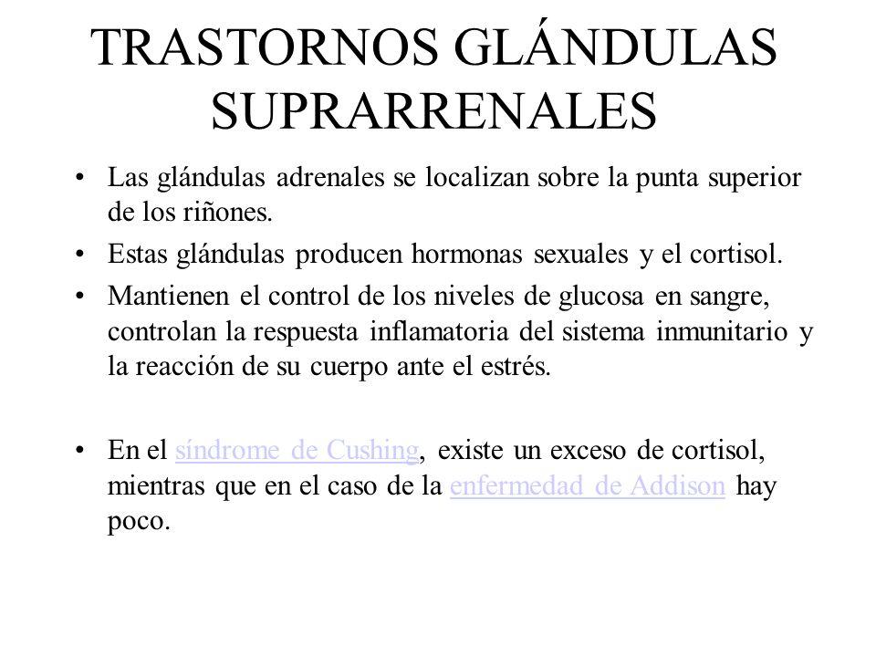 TRASTORNOS GLÁNDULAS SUPRARRENALES Las glándulas adrenales se localizan sobre la punta superior de los riñones. Estas glándulas producen hormonas sexu